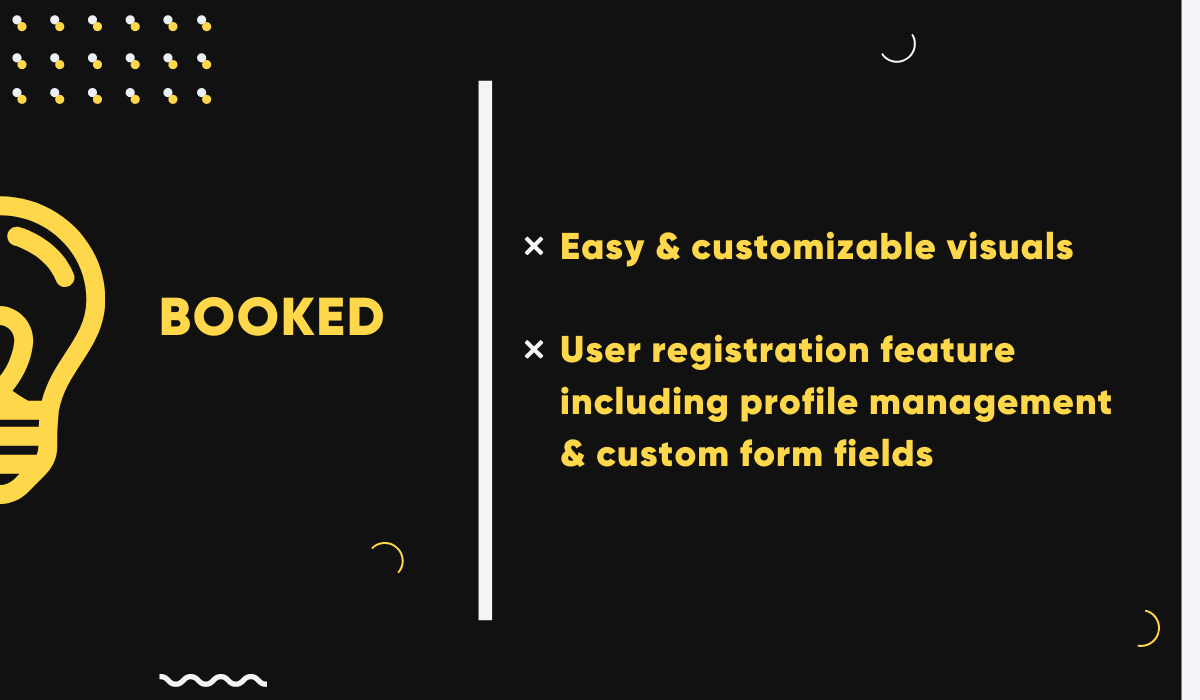 Booked is a great WordPress booking plugin for beginners. It features easy, customizable visuals and user registration including profile management and custom form fields.