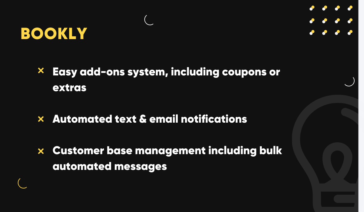 Bookly has a lot of add-ons, features automated text & email notifications and customer base management including bulk messaging.
